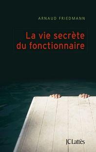 Auteur:  Arnaud Friedmann   Titre Original:  La vie secrète du fonctionnaire   Date de Parution :  14 septembre 2016   Éditeur:  JC Lat...