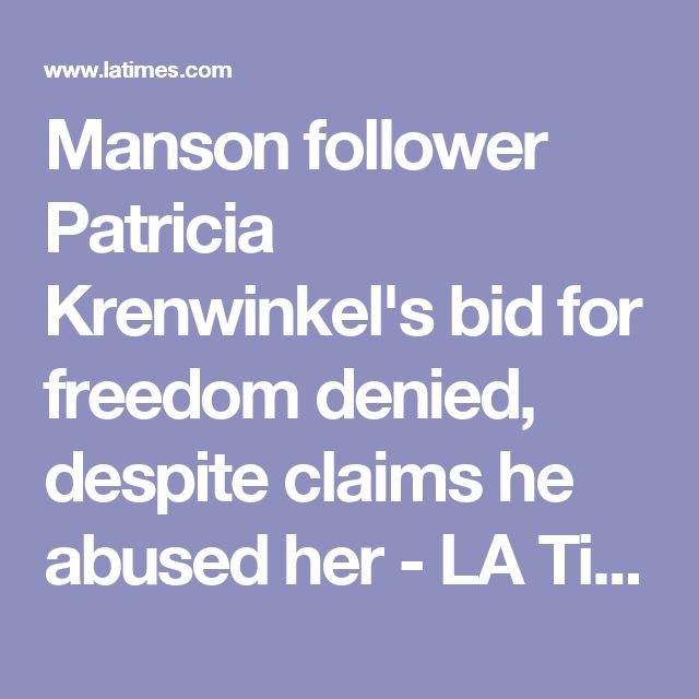 Manson follower Patricia Krenwinkel's bid for freedom denied, despite claims he abused her - LA Times