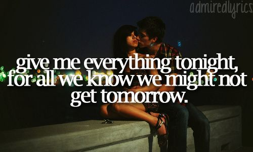 Give me everything tonight, for all we know we might not get tomorrow.