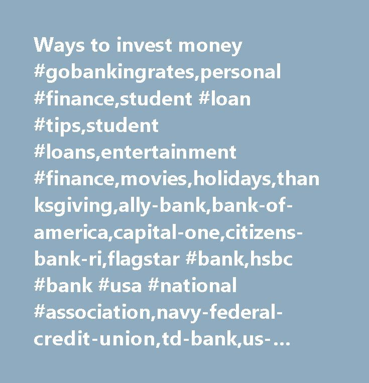 Ways to invest money #gobankingrates,personal #finance,student #loan #tips,student #loans,entertainment #finance,movies,holidays,thanksgiving,ally-bank,bank-of-america,capital-one,citizens-bank-ri,flagstar #bank,hsbc #bank #usa #national #association,navy-federal-credit-union,td-bank,us-bank,best #savings #account #promotions,best #savings #accounts,savings #accounts,family #saving #strategies,saving #money,saving #money #mistakes #to #avoid,banking,banking #industry,banking #industry…