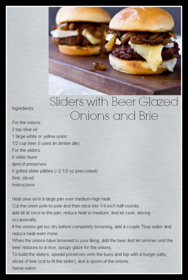 Sliders with Beer Glazed Onions & Brie: so I am in love with these onions on a burger, I am also going to look for other dished to serve these, great reviews by everyone who indulged