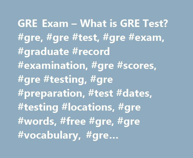 GRE Exam – What is GRE Test? #gre, #gre #test, #gre #exam, #graduate #record #examination, #gre #scores, #gre #testing, #gre #preparation, #test #dates, #testing #locations, #gre #words, #free #gre, #gre #vocabulary, #gre #registration. http://eritrea.remmont.com/gre-exam-what-is-gre-test-gre-gre-test-gre-exam-graduate-record-examination-gre-scores-gre-testing-gre-preparation-test-dates-testing-locations-gre-words-free-gre-2/  # GRE Exam: Graduate Record Examinations The GRE or Graduate…
