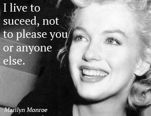 I live to succeed, not to please you or anyone else. Marilyn Monroe quote