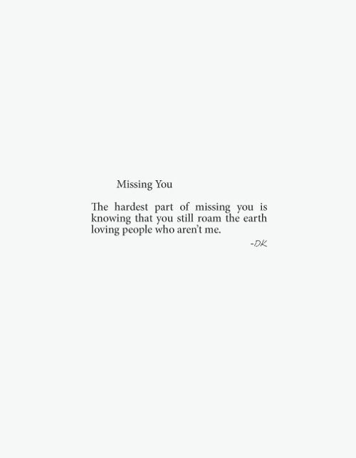 The hardest part about missing you is knowing that you still roam the earth loving people who aren't me. - perfectly said.