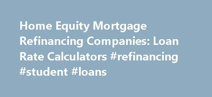 Home Equity Mortgage Refinancing Companies: Loan Rate Calculators #refinancing #student #loans http://loan.remmont.com/home-equity-mortgage-refinancing-companies-loan-rate-calculators-refinancing-student-loans/  #house loan calculator # Home Equity Loans Mortgage Refinancing Companies – Loan Rate Calculators for 1st and 2nd mortgages Home mortgage and equity loan calculators online As a home owner shopping for the lowest rates on home mortgages and home equity loans online, you'll find great…
