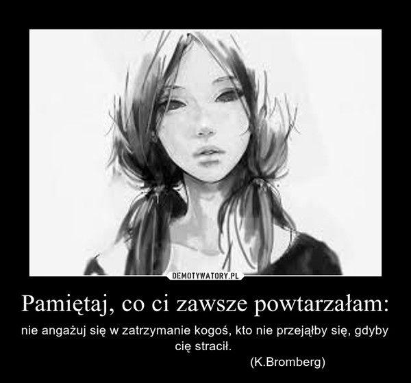 Pamiętaj, co ci zawsze powtarzałam: – nie angażuj się w zatrzymanie kogoś, kto nie przejąłby się, gdyby cię stracił.                                                (K.Bromberg)