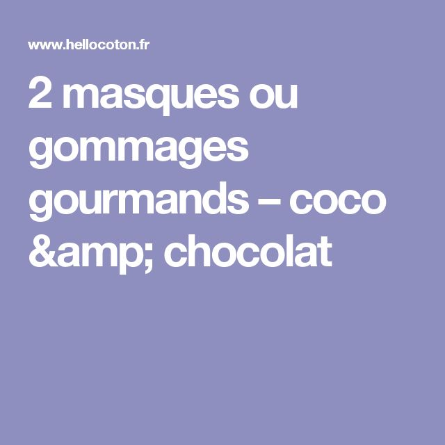 2 masques ou gommages gourmands – coco & chocolat
