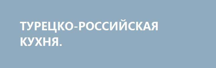 ТУРЕЦКО-РОССИЙСКАЯ КУХНЯ. http://rusdozor.ru/2016/09/22/turecko-rossijskaya-kuxnya/  Актуальный международный тренд 2016 года — укрепление «центра силы» на Евразийском пространстве  Мировую геополитику можно уподобить большой коммунальной квартире. Типичная «коммуналка» – это огромная квартира на десять комнат, где в каждой комнате по семье, с общими местами пользования: коридором, ...