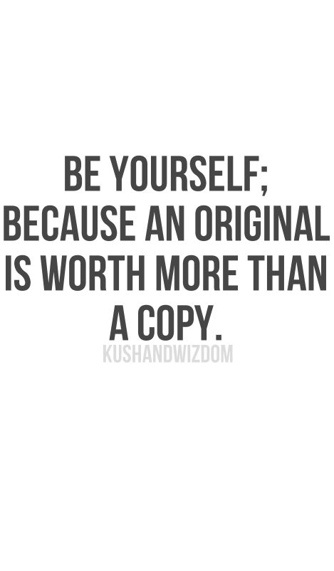 be yourself, because an original is worth more than a copy