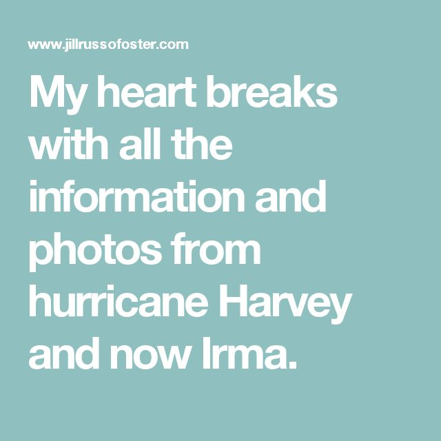 My heart breaks with all the information and photos from hurricane Harvey and now Irma.