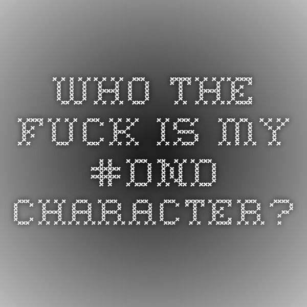 Who the fuck is my #DND character?