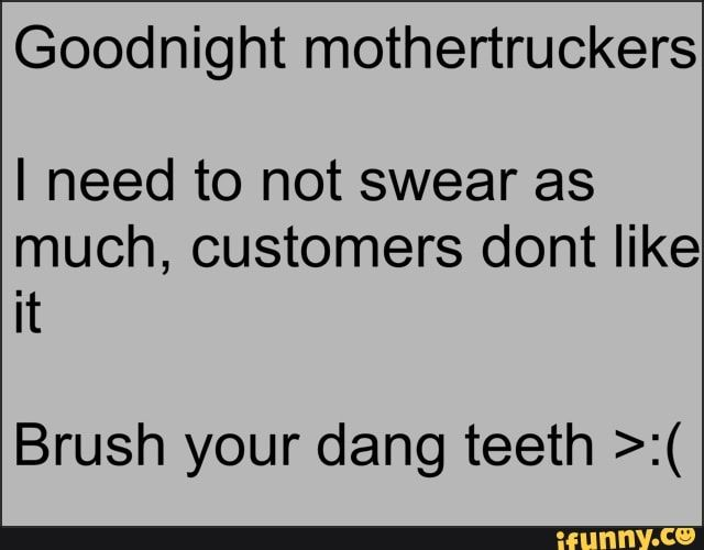 Goodnight Mothertruckers I Need To Not Swear As Much Customers Dont Like It Brush Your Dang Teeth Ifunny Memes Wholesome Memes Good Night