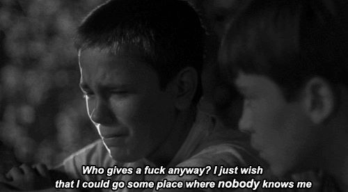 Who gives a fuck anyway? I just wish that i could go some place where nobody knows me.  Stand by Me (1986)