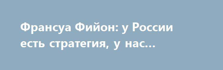 Франсуа Фийон: у России есть стратегия, у нас стратегии нет http://rusdozor.ru/2017/01/23/fransua-fijon-u-rossii-est-strategiya-u-nas-strategii-net/  Бывший премьер министр Франции Франсуа Фийон, кандидат на пост президента страны, назвал безответственными тех, кто хотел вступления Украины в НАТО и упрекнул в наивности верящих в то, что Россию можно согнуть экономическими санкциями. Оригинал интервью французского политика опубликовало издание Le ...