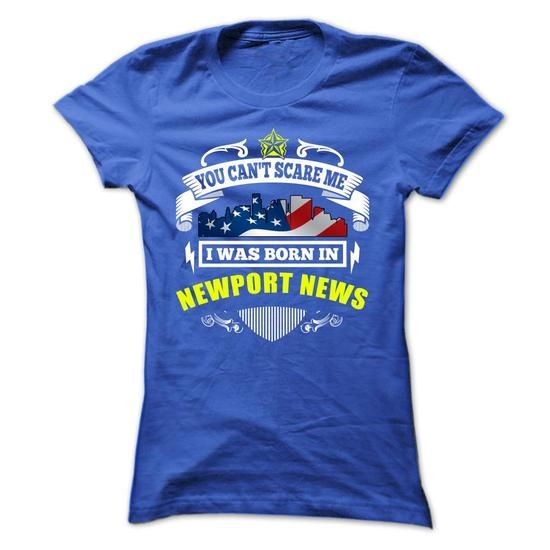 You Can't Scare Me, I Was Born In Newport News T Shirts, Hoodie Sweatshirts