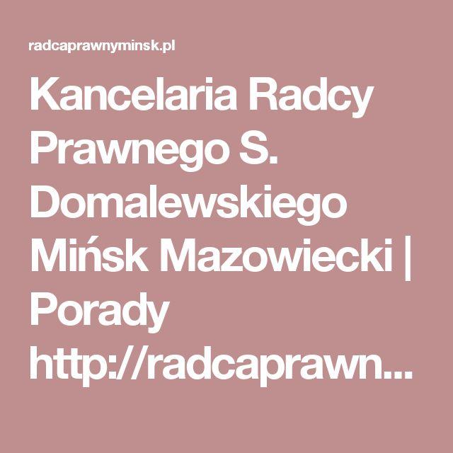 Kancelaria Radcy Prawnego S. Domalewskiego Mińsk Mazowiecki | Porady http://radcaprawnyminsk.pl #minskmaz #minsk #mazowiecki #kancelaria #radca