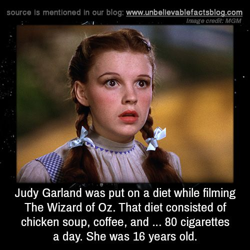 Judy Garland was put on a diet while filming The Wizard of Oz. That diet consisted of chicken soup, coffee, and … 80 cigarettes a day. She was 16 years old.