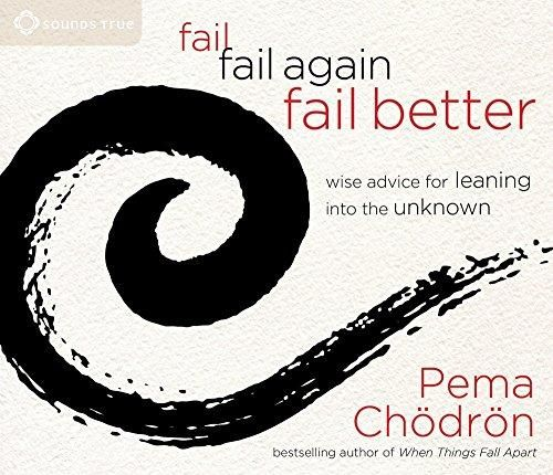 """Fail, Fail Again, Fail Better by Pema Chodron. When her granddaughter was accepted to Naropa University, the celebrated author Pema Chödrön promised that she'd speak at the commencement ceremony. Fail, Fail Again, Fail Better contains the wisdom shared on that day. """"What do we do when life doesn't go the way we hoped?"""" begins Pema """"We say, 'I'm a failure."""" But what if failing wasn't just """"okay,"""" but the most direct way to becoming a more complete, loving, and fulfilled human being?"""