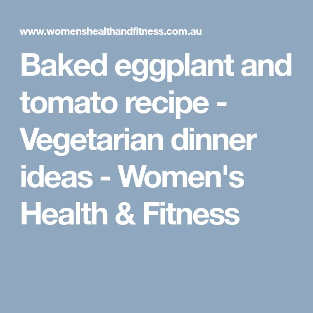 Baked eggplant and tomato recipe - Vegetarian dinner ideas - Women's Health & Fitness