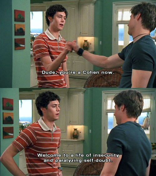 The OC - Welcome to a life of insecurity and paralyzing self-doubt.