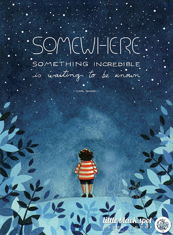 """Somewhere, something incredible is waiting to be known"" (Carl Sagan) by little black spot"