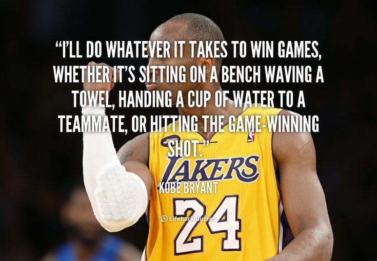 I'll do whatever it takes to win games, whether it's sitting on a bench waving a towel, handing a cup of water to a teammate, or hitting the game-winning shot. - Kobe Bryant at Lifehack Quotes  Kobe Bryant at quotes.lifehack.org/by-author/kobe-bryant/