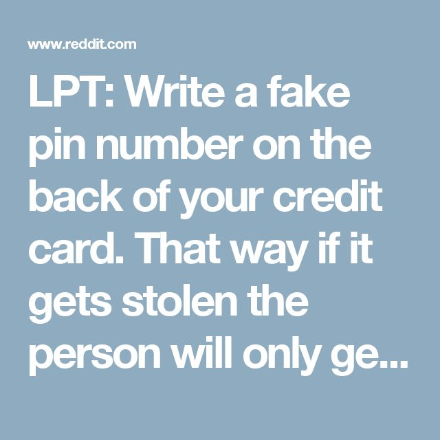 LPT: Write a fake pin number on the back of your credit card. That way if it gets stolen the person will only get 3 attempts before the ATM machine swallows the card. : LifeProTips