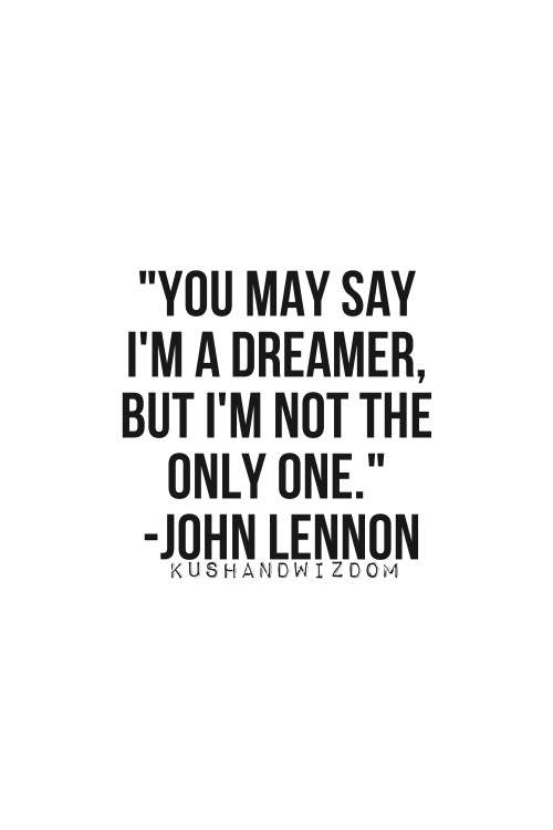 You May Say Im A Dreamer But Im Not The Only One John