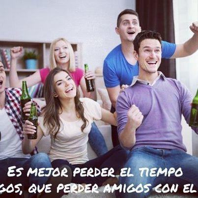 Es mejor perder el tiempo con amigos, que perder amigos con el tiempo.