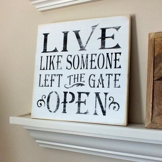Live Like Someone Left The Gate Open Quote: 17 Best Images About QUOTES I LOVE! On Pinterest