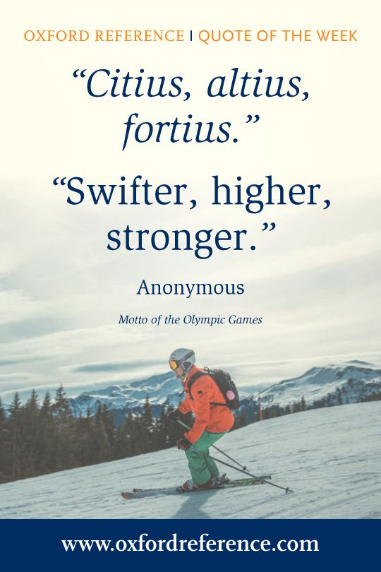 """""""Citius, altius, fortius. Swifter, higher, stronger."""" -Anonymous (Motto of the Olympic Games)"""