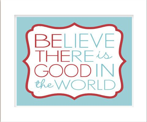 BElieve THEre is GOOD in the world. Be the Good.  http://img0.etsystatic.com/008/0/6551564/il_570xN.379799572_j3wl.jpg