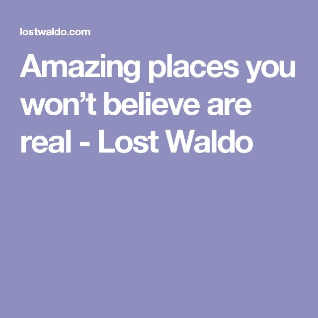 Amazing places you won't believe are real - Lost Waldo