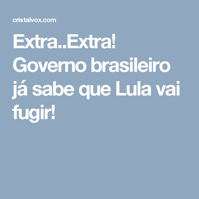 Extra..Extra!  Governo brasileiro já sabe que Lula vai fugir!