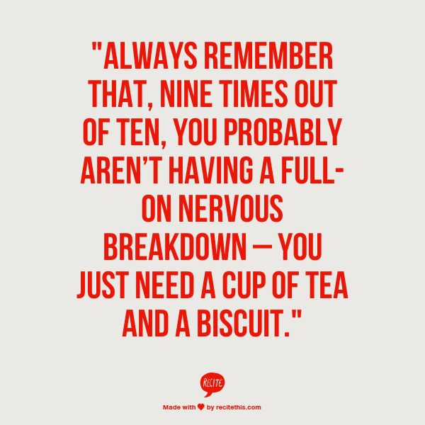 Always remember that, nine times out of ten, you probably arent having a full-on nervous breakdown you just need a cup of tea and a biscuit.