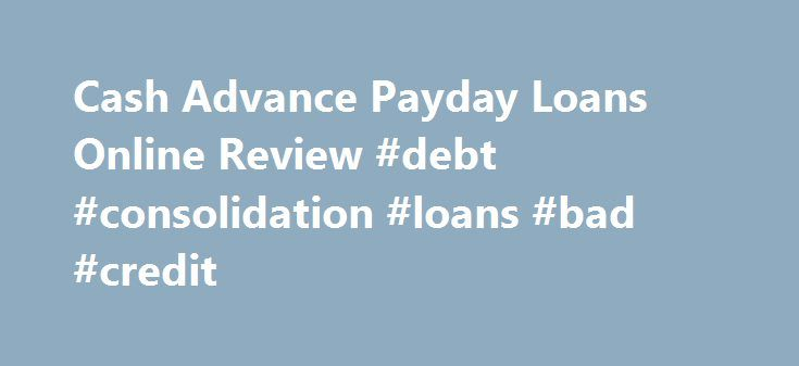 Cash Advance Payday Loans Online Review #debt #consolidation #loans #bad #credit http://nef2.com/cash-advance-payday-loans-online-review-debt-consolidation-loans-bad-credit/  #best payday loan # Review Cash Advance is an online payday loan broker that has been in operation since 1997. You can apply for a loan at any time of the day or night and in most cases your loan can be funded within 24 hours of your loan approval. You can borrow up to...