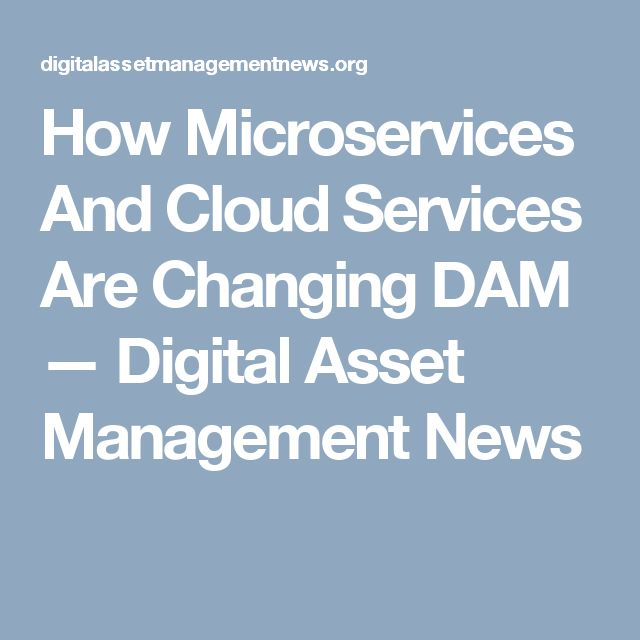How Microservices And Cloud Services Are Changing DAM — Digital Asset Management News
