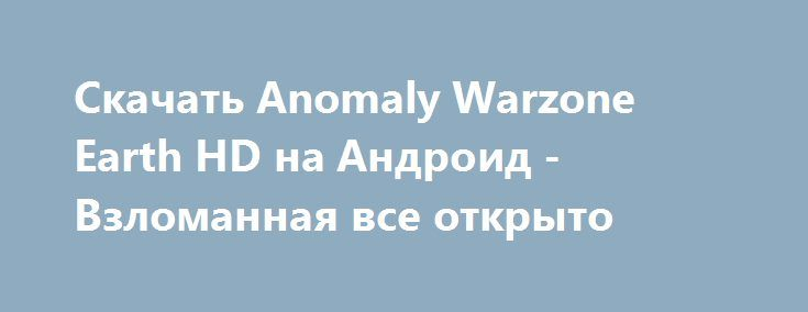 Скачать Anomaly Warzone Earth HD на Андроид - Взломанная все открыто http://modz-androider.ru/249-skachat-anomaly-warzone-earth-hd-na-android-vzlomannaya-vse-otkryto.html