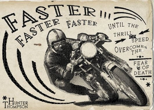 faster faster faster until the thrill of speed overcomes the fear of death