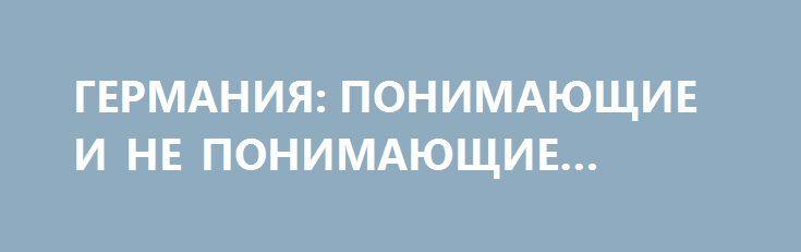 ГЕРМАНИЯ: ПОНИМАЮЩИЕ И НЕ ПОНИМАЮЩИЕ ПУТИНА http://rusdozor.ru/2016/07/13/germaniya-ponimayushhie-i-ne-ponimayushhie-putina/  Новое разделение на понимающих и непонимающих мешает Германии двигаться вперед   И хочется, и колется  Германия может стать своего рода «троянским конем» в Евросоюзе и НАТО. Североатлантический альянс планомерно ужесточает позицию по отношению к России, прикрываясь миролюбивыми фразами, ...