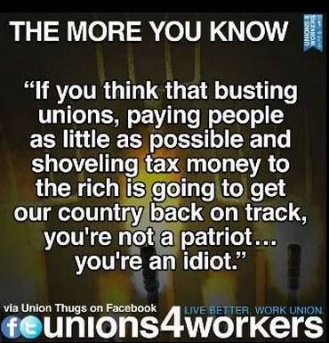 If you think that busting unions, paying people as little as possible and shoveling tax money to the rich is going to get our country back on track, you're not a patriot...you're an idiot.