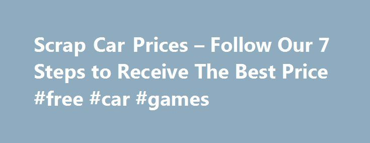 Scrap Car Prices – Follow Our 7 Steps to Receive The Best Price #free #car #games http://cars.nef2.com/scrap-car-prices-follow-our-7-steps-to-receive-the-best-price-free-car-games/  #scrap car prices # Scrap Car Prices – Follow these 7 Steps Don t believe anyone who says your ELV (end of life vehicle) isn t worth a penny every ELV is worth something, even if it is only the scrap value. But how can you make sure that you squeeze every last bit of value out of a clapped out Chrysler, a…
