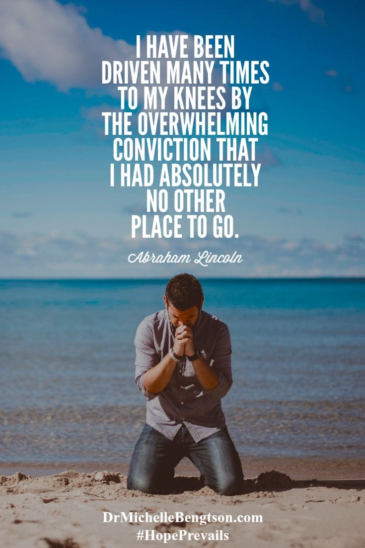 I have been driven many times to my knees by the overwhelming conviction that I had absolutely no other place to go. Abraham Lincoln Inspirational Quote