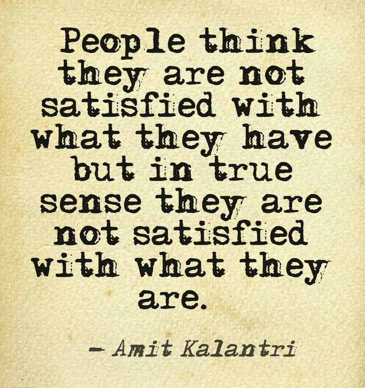 """People think they are not satisfied with what they have but in true sense they are not satisfied with what they are."" Amit Kalantri"