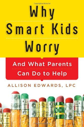 Why Smart Kids Worry: And What Parents Can Do to Help by Allison Edwards