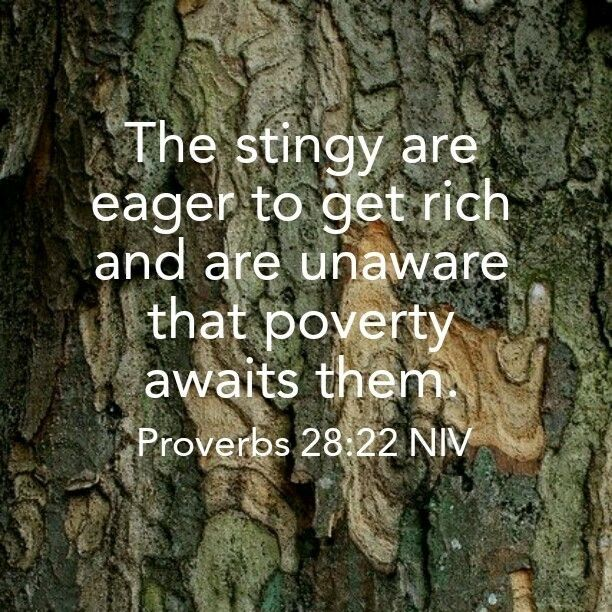 Proverbs 28:22 (NIV) - A stingy man is eager to get rich and is unaware that poverty awaits him.