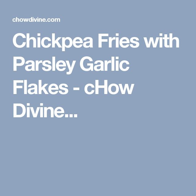 Chickpea Fries with Parsley Garlic Flakes - cHow Divine...
