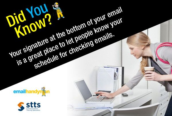 Do you only check email at certain times of the day? For some people this works really well, but it's not for everyone.   So here's what to do.   Your signature at the bottom of your email is a great place to let people know your schedule for checking emails. In doing so, you can manage your time well as well as other people's expectations.  http://sttstraining.com/emailhandyman.html