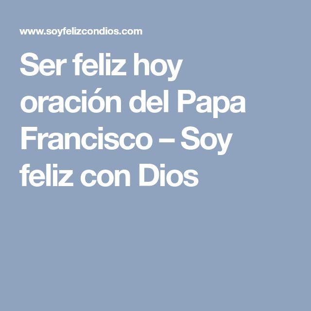 Ser feliz hoy oración del Papa Francisco – Soy feliz con Dios