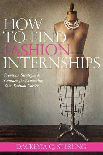 "How to Find Fashion Internships: Premium Strategies & Contacts for Launching Your Fashion Career (Entertainment Power Players® ""How To"" Series) by Dackeyia Q. Sterling. $4.11. 27 pages. Publisher: Key Quest Publishing (January 18, 2012)"